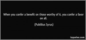 on those worthy of it you confer a favor on all Publilius Syrus