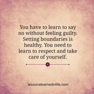 say no without feeling guilty. Setting boundaries is healthy. You need ...