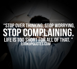 stop over thinking stop worrying stop complaining life is too