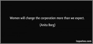 Women will change the corporation more than we expect. - Anita Borg