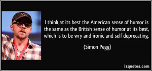 ... best, which is to be wry and ironic and self deprecating. - Simon Pegg