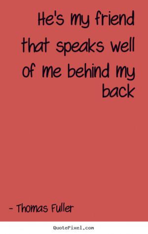 Friendship sayings - He's my friend that speaks well of me behind..