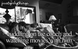 Just Girly Things / cuddling on the couch and watching movies with him