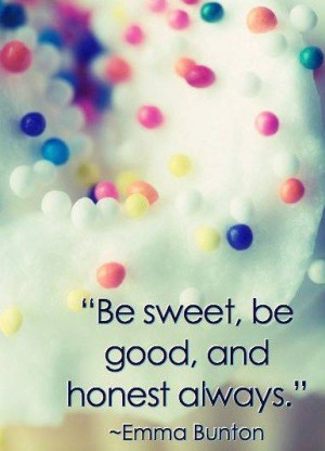 Be sweet, be good, and honest Always.