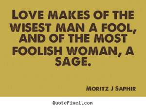 ... Love makes of the wisest man a fool, and of the most foolish woman