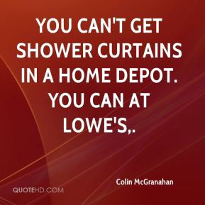 ... - You can't get shower curtains in a Home Depot. You can at Lowe's
