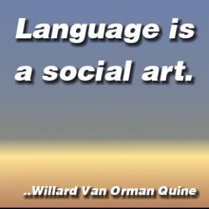 Language is a social art. Willard Van Orman Quine