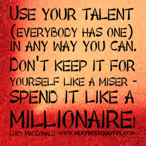 Use your talent (everybody has one) in any way you can. Don't keep it ...