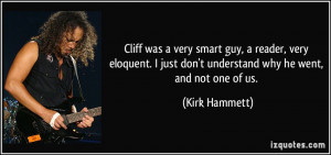 ... just don't understand why he went, and not one of us. - Kirk Hammett