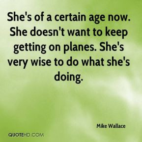 Mike Wallace - She's of a certain age now. She doesn't want to keep ...