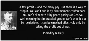 ... effectively only by taking the profit out of war. - Smedley Butler