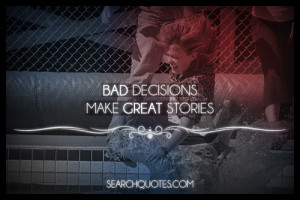 bad decisions make great stories we are all guilty of making some bad ...