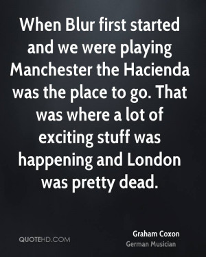 When Blur first started and we were playing Manchester the Hacienda ...