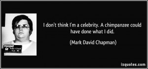 ... chimpanzee could have done what I did. - Mark David Chapman