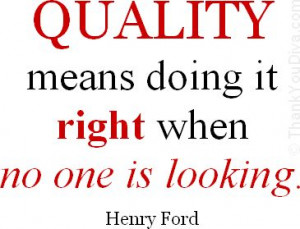 Quality means doing it right when no one is looking. - Quote by Henry ...