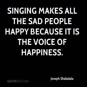 Singing makes all the sad people happy because it is the voice of ...