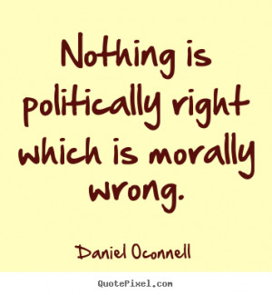Nothing is politically right which is morally.. Daniel Oconnell famous ...