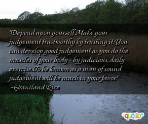 Depend upon yourself. Make your judgement trustworthy