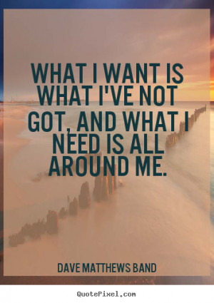 Dave Matthews Band Quotes - What I want is what I've not got, and what ...