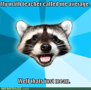 memes my math teacher called me average well thats just mean