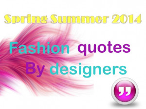 Spring Summer 2014: Fashion Quotes by Designers