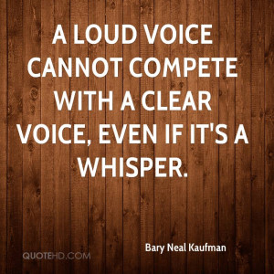 loud voice cannot compete with a clear voice, even if it's a whisper ...