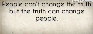 people can't change the truth but the truth can change people ...