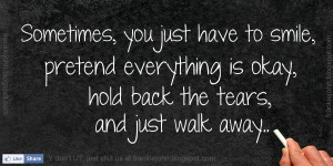 ... pretend everything is okay, hold back the tears, and just walk away