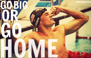 GO BIG OR GO HOME .- Ryan Lochte