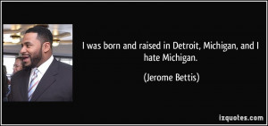 ... and raised in Detroit, Michigan, and I hate Michigan. - Jerome Bettis