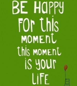 Be happy for this moment ... this moment is your life. --Omar Khayyam