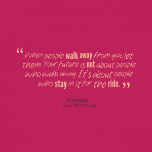 Quotes Picture: when people walk away from you, let them your future ...
