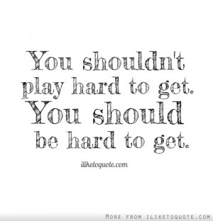 You shouldn't play hard to get. You should be hard to get.