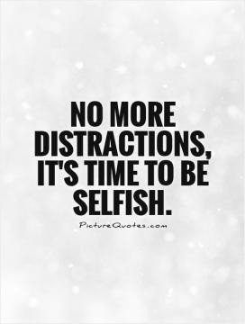 No more distractions, it's time to be selfish.