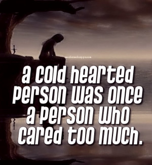 cold hearted person was once a person who cared too much. Source ...