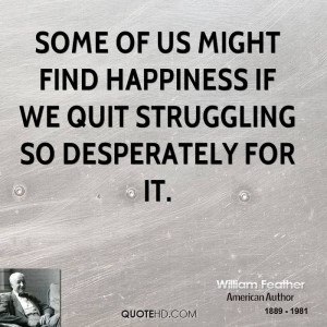 Some of us might find happiness if we quit struggling so desperately ...