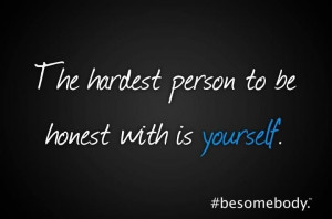 Be honest with yourself. #besomebody.