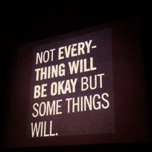 Not everything will be okay but some things will.