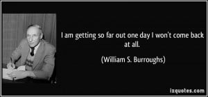 am getting so far out one day I won't come back at all. - William S ...