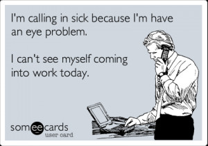 someecards.com - I'm calling in sick because I'm have an eye problem ...