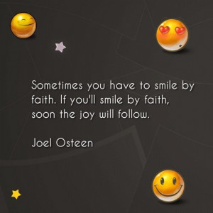 . If you'll smile by faith, soon the joy will follow.Joel Osteen ...