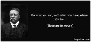 ... what you can, with what you have, where you are. - Theodore Roosevelt