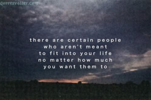 There Are Certain People Who Aren't Meant To Fit Into Your Life,