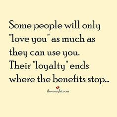 """Some people will only """"love you"""" as much as they can use you ..."""