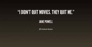 quote-Jane-Powell-i-didnt-quit-movies-they-quit-me-208458.png