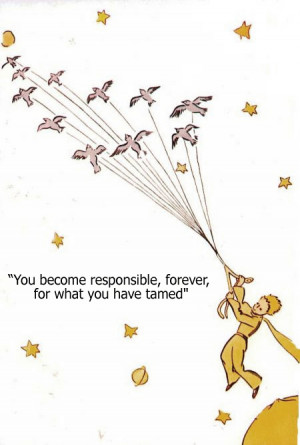 "... responsible, forever, for what you have tamed"" ~The little prince"