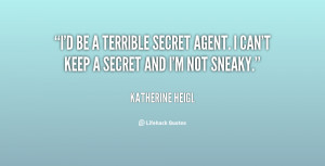 be a terrible secret agent. I can't keep a secret and I'm not ...