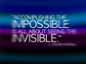 Accomplishing the impossible is all about seeing the invisible ...