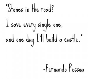 Stones in the road ? I save every single one and one day i'll build a ...
