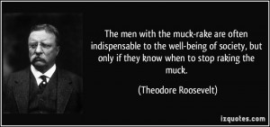 ... only if they know when to stop raking the muck. - Theodore Roosevelt